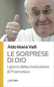 Le sorprese di Dio, i giorni della rivoluzione di Papa Francesco, Ancora Edizioni, 2013 - Le-sorprese-di-Dio-Ancora-Edizioni-2013-e1383037729877